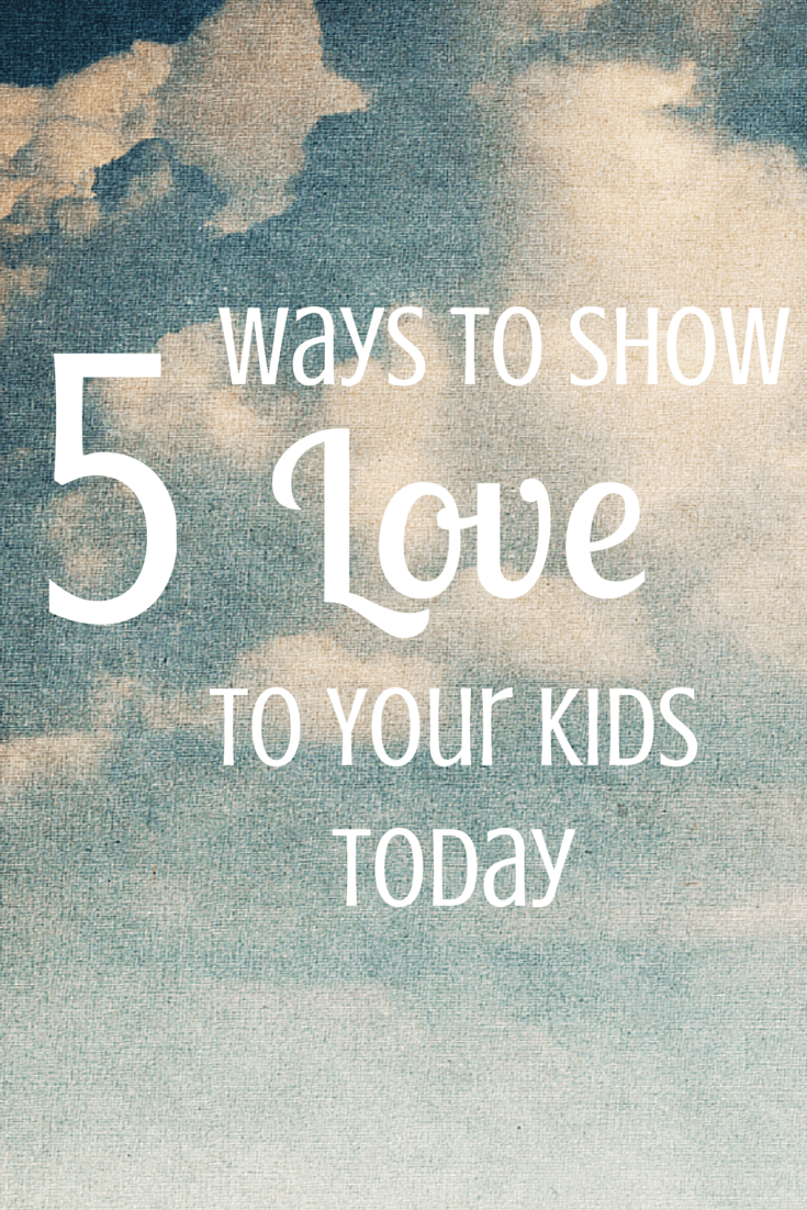 5 Ways to Show Love to Your Kids Today