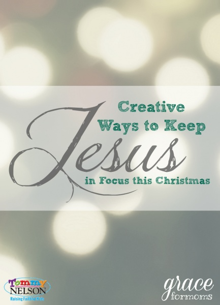 Creative Ways to Keep Jesus in Focus this Christmas